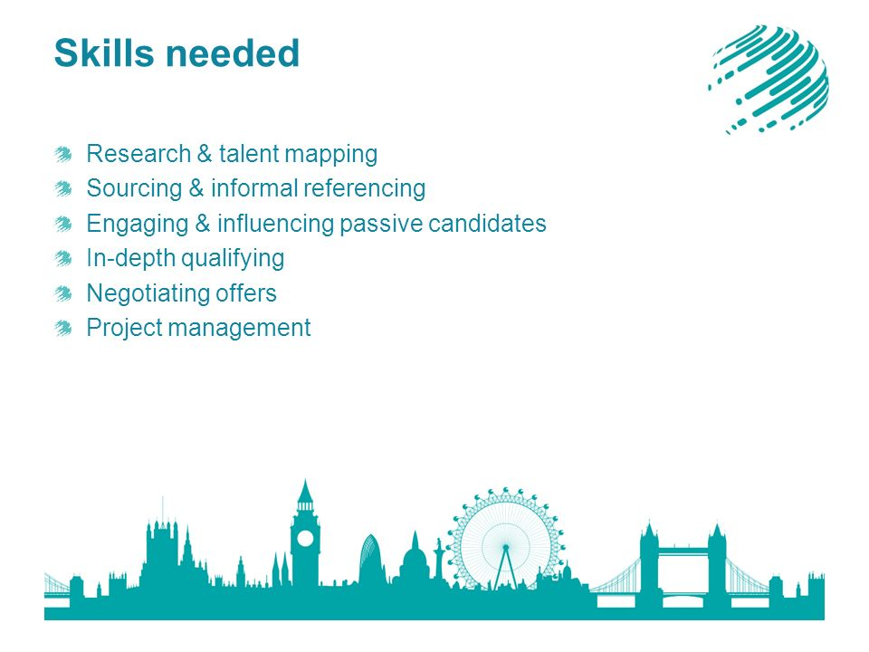 Skills needed Research & talent mapping Sourcing & informal referencing Engaging & influencing passive candidates In-depth qualifying Negotiating offers Project management