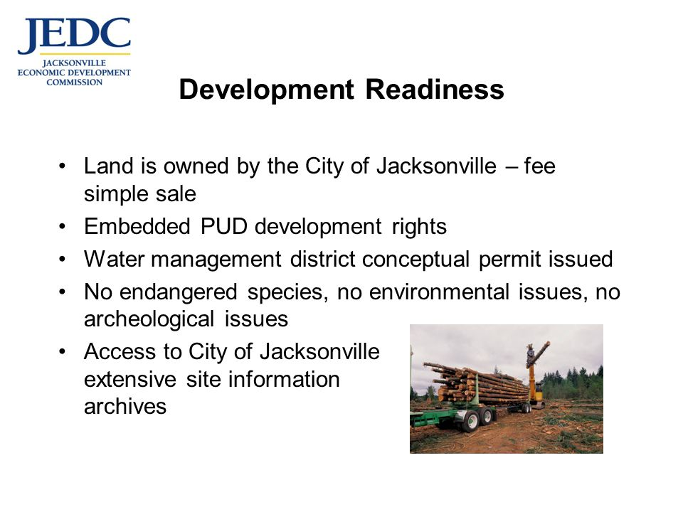Development Readiness Land is owned by the City of Jacksonville – fee simple sale Embedded PUD development rights Water management district conceptual permit issued No endangered species, no environmental issues, no archeological issues Access to City of Jacksonville extensive site information archives