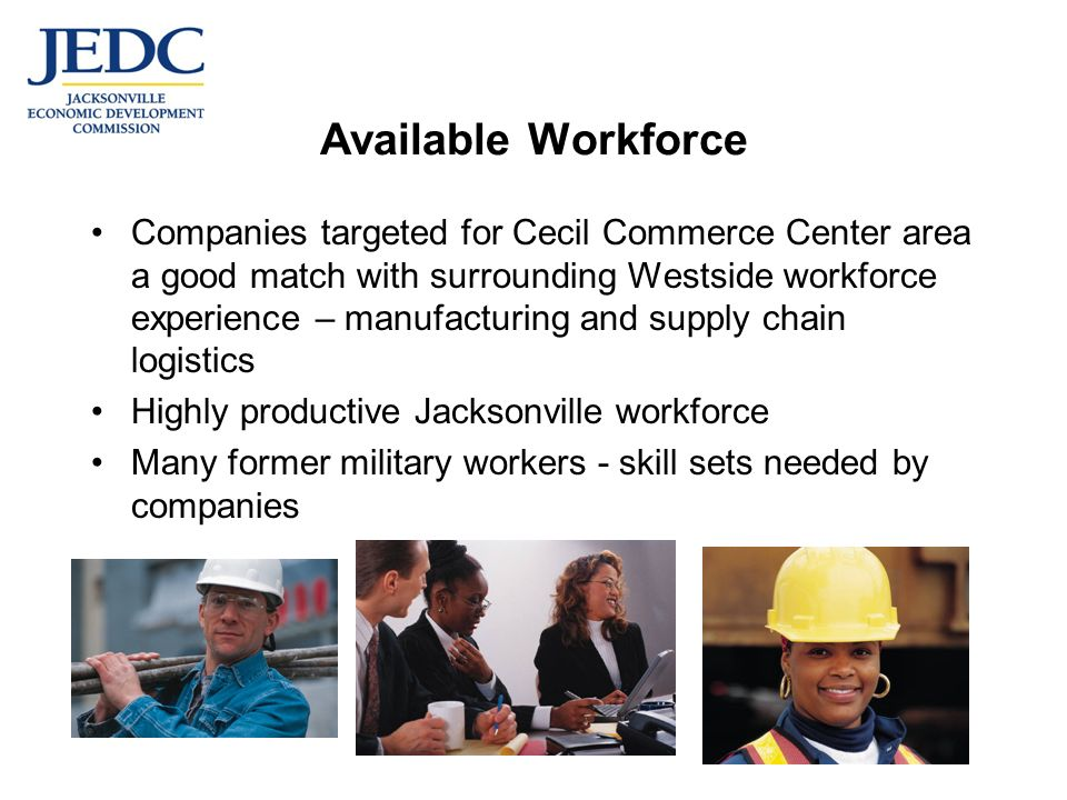 Available Workforce Companies targeted for Cecil Commerce Center area a good match with surrounding Westside workforce experience – manufacturing and supply chain logistics Highly productive Jacksonville workforce Many former military workers - skill sets needed by companies