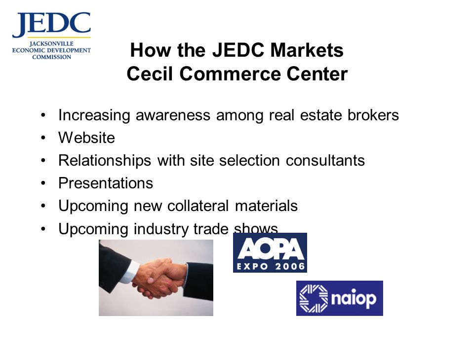 How the JEDC Markets Cecil Commerce Center Increasing awareness among real estate brokers Website Relationships with site selection consultants Presentations Upcoming new collateral materials Upcoming industry trade shows