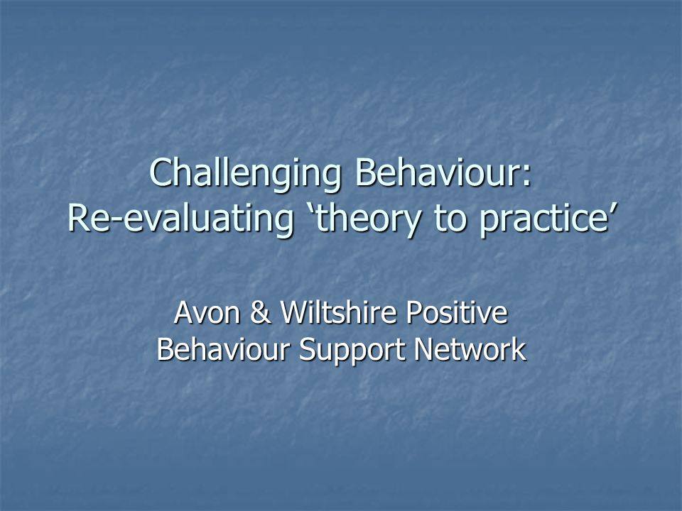 Challenging Behaviour: Re-evaluating theory to practice Avon & Wiltshire Positive Behaviour Support Network