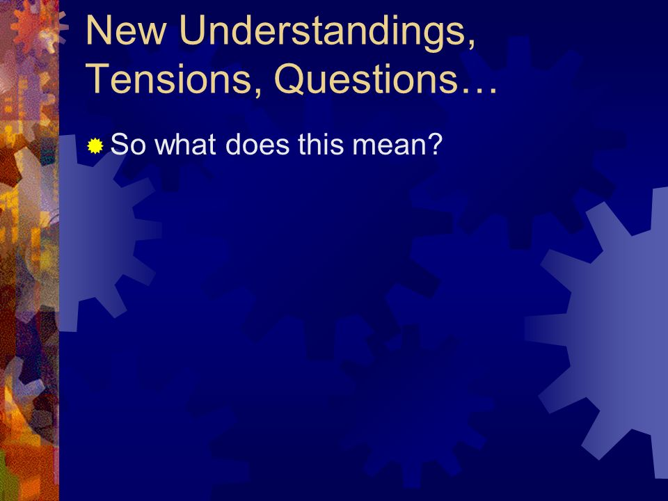 New Understandings, Tensions, Questions… So what does this mean