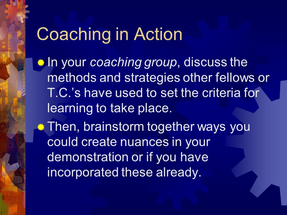 Coaching in Action In your coaching group, discuss the methods and strategies other fellows or T.C.s have used to set the criteria for learning to take place.