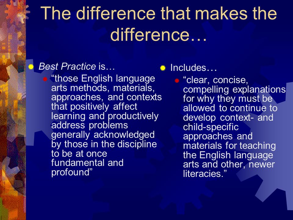 The difference that makes the difference… Best Practice is… those English language arts methods, materials, approaches, and contexts that positively affect learning and productively address problems generally acknowledged by those in the discipline to be at once fundamental and profound Includes … clear, concise, compelling explanations for why they must be allowed to continue to develop context- and child-specific approaches and materials for teaching the English language arts and other, newer literacies.