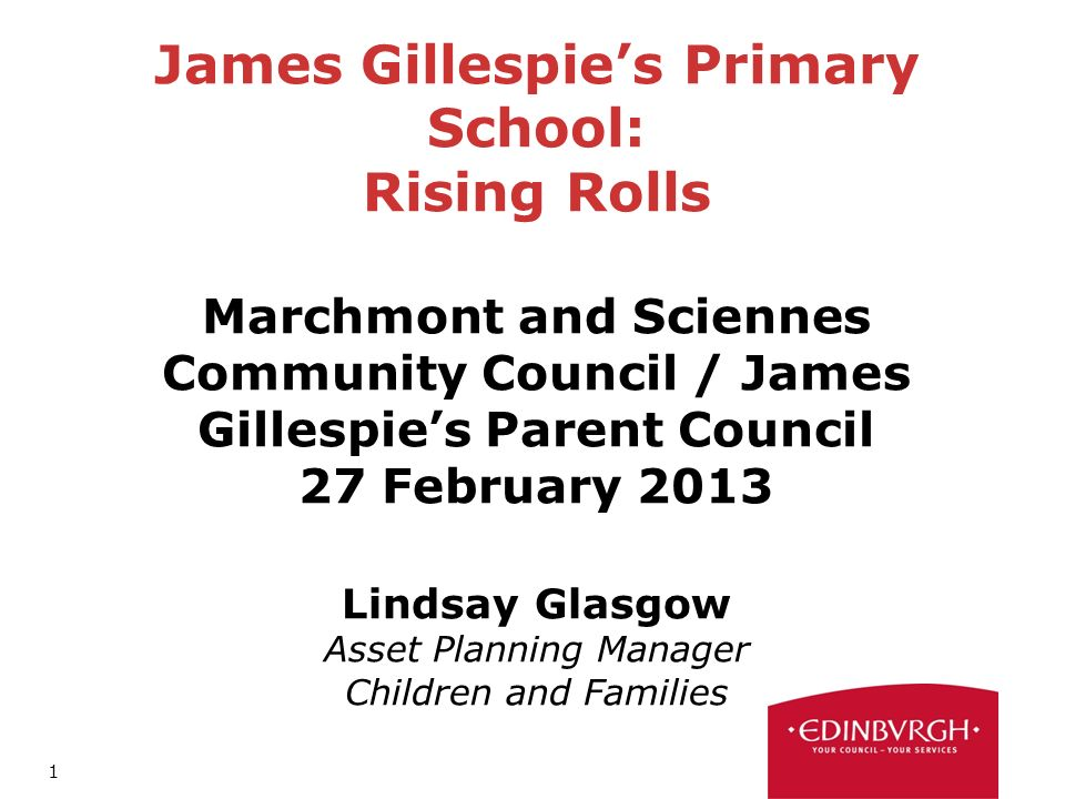 1 James Gillespies Primary School: Rising Rolls Marchmont and Sciennes Community Council / James Gillespies Parent Council 27 February 2013 Lindsay Glasgow Asset Planning Manager Children and Families