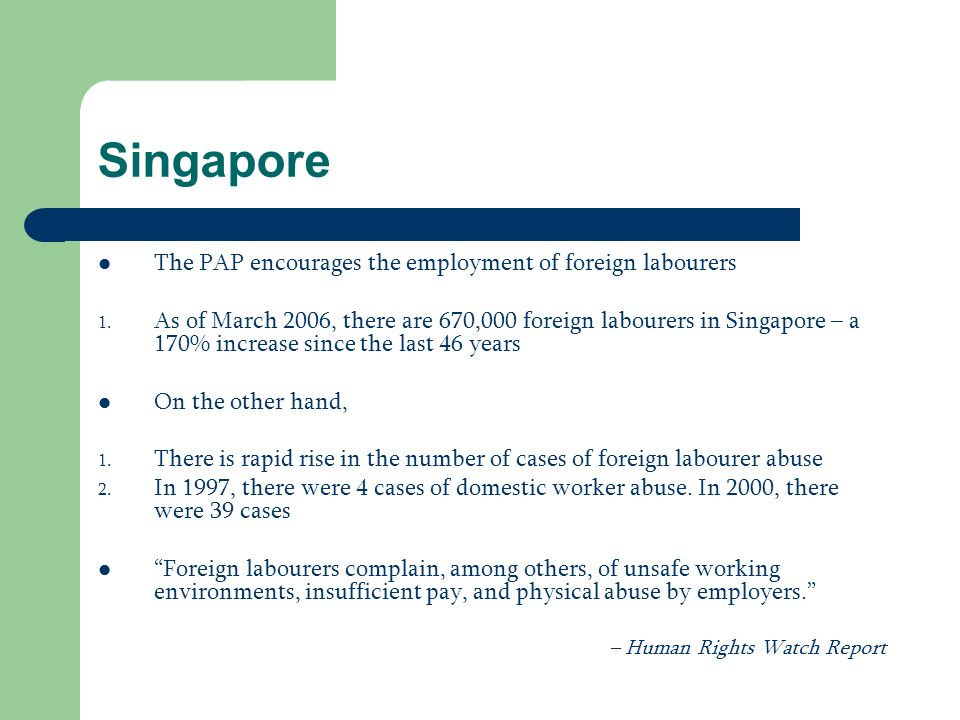 Singapore The PAP encourages the employment of foreign labourers 1. As of March 2006, there are 670,000 foreign labourers in Singapore – a 170% increa