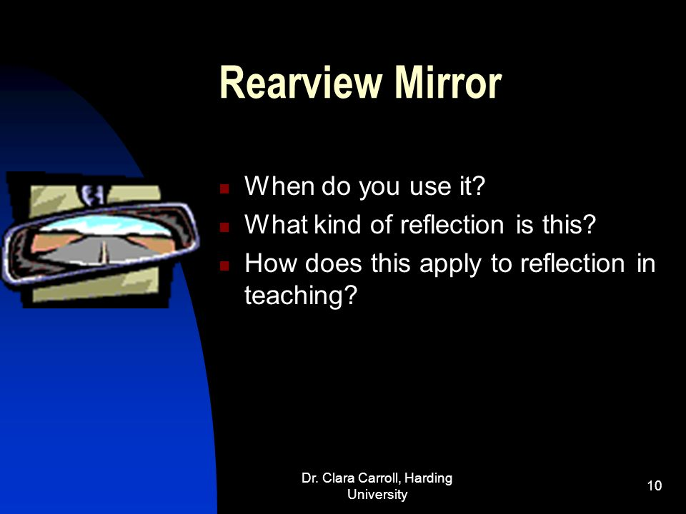 Dr. Clara Carroll, Harding University 9 Side Mirrors When would you use these mirrors? What decisions would they help you make? What changes should be