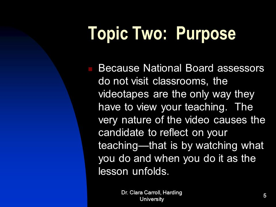 Dr. Clara Carroll, Harding University 4 Topic One: Standards!! The study of the NBPTS Standards should be the foundation. The video should reflect the