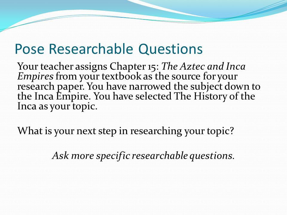 Pose Researchable Questions Your teacher assigns Chapter 15: The Aztec and Inca Empires from your textbook as the source for your research paper.