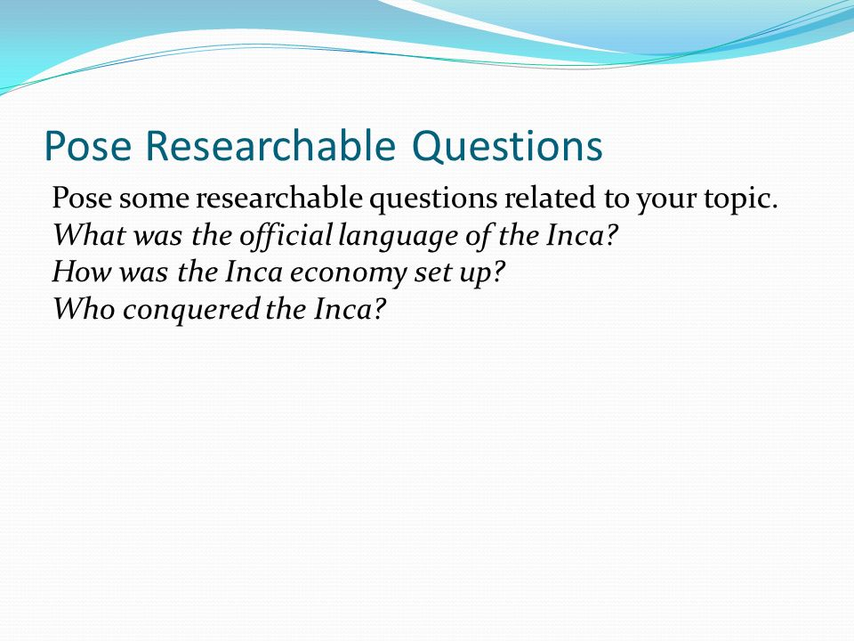 Pose Researchable Questions Pose some researchable questions related to your topic.
