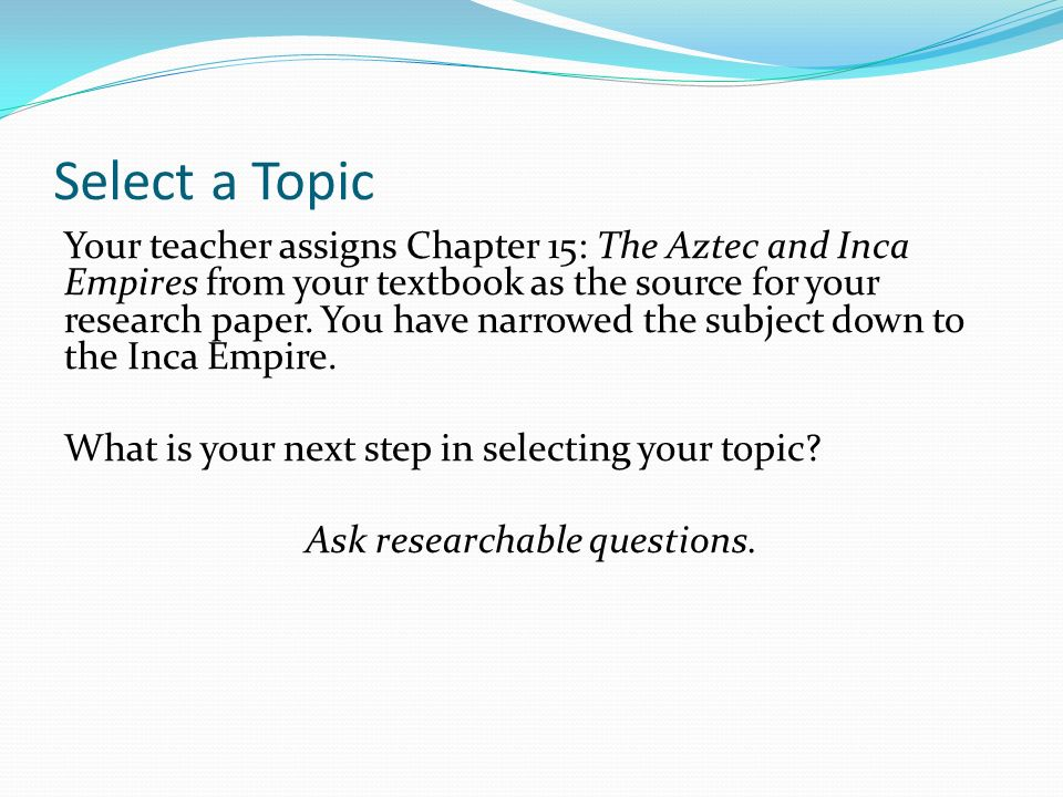 Select a Topic Your teacher assigns Chapter 15: The Aztec and Inca Empires from your textbook as the source for your research paper.