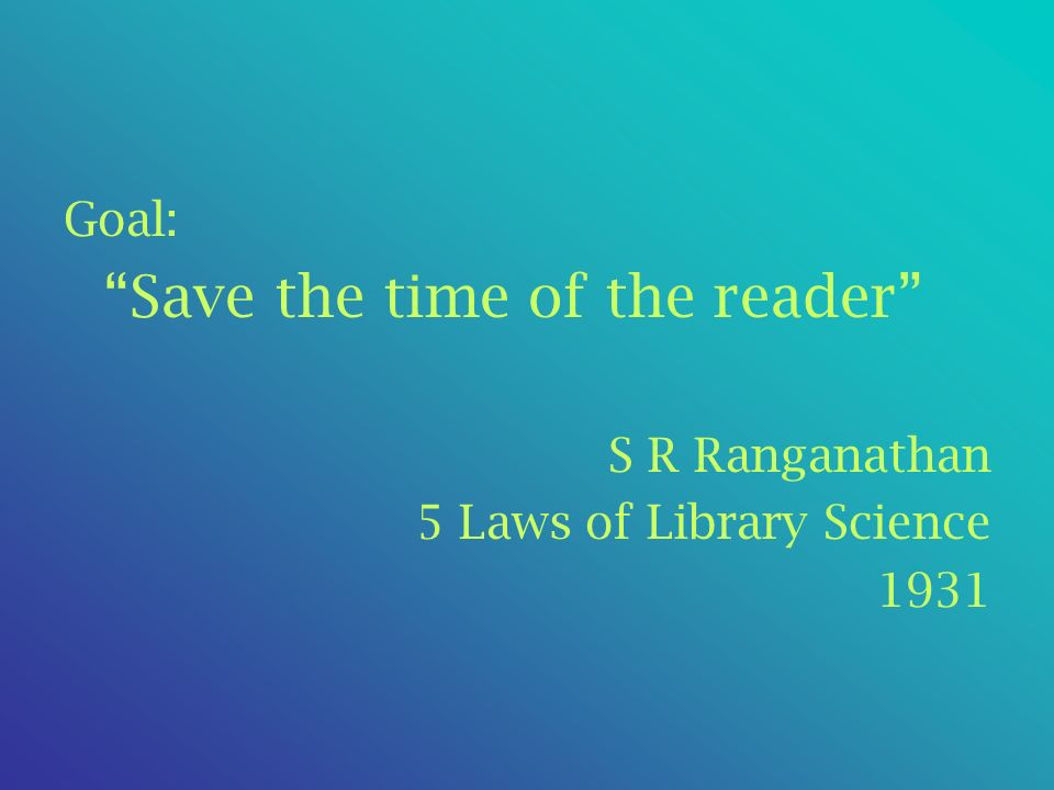 Goal: Save the time of the reader S R Ranganathan 5 Laws of Library Science 1931