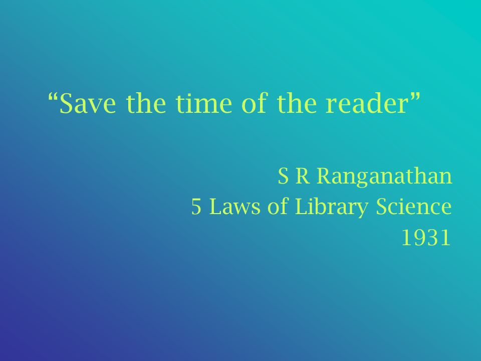 Save the time of the reader S R Ranganathan 5 Laws of Library Science 1931