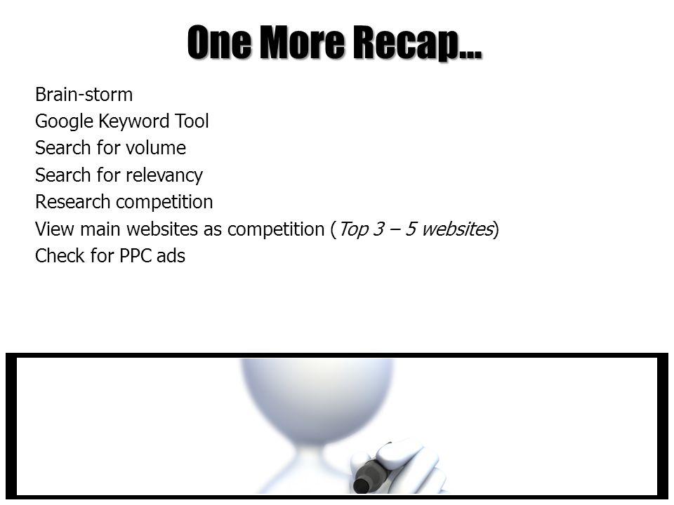 One More Recap… Brain-storm Google Keyword Tool Search for volume Search for relevancy Research competition View main websites as competition (Top 3 – 5 websites) Check for PPC ads