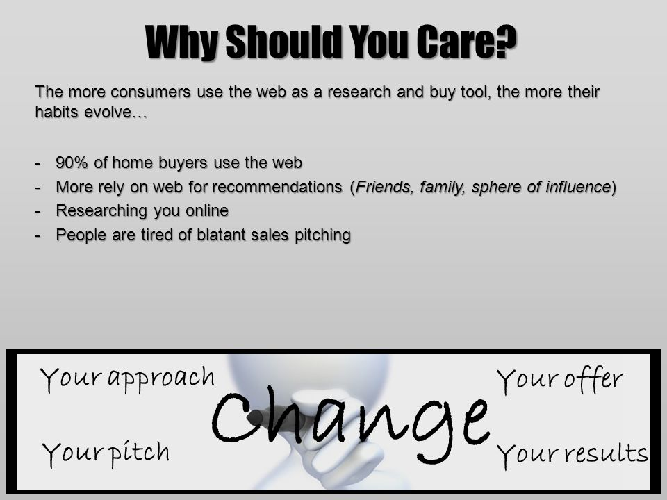 Why Should You Care? The more consumers use the web as a research and buy tool, the more their habits evolve… -90% of home buyers use the web -More re
