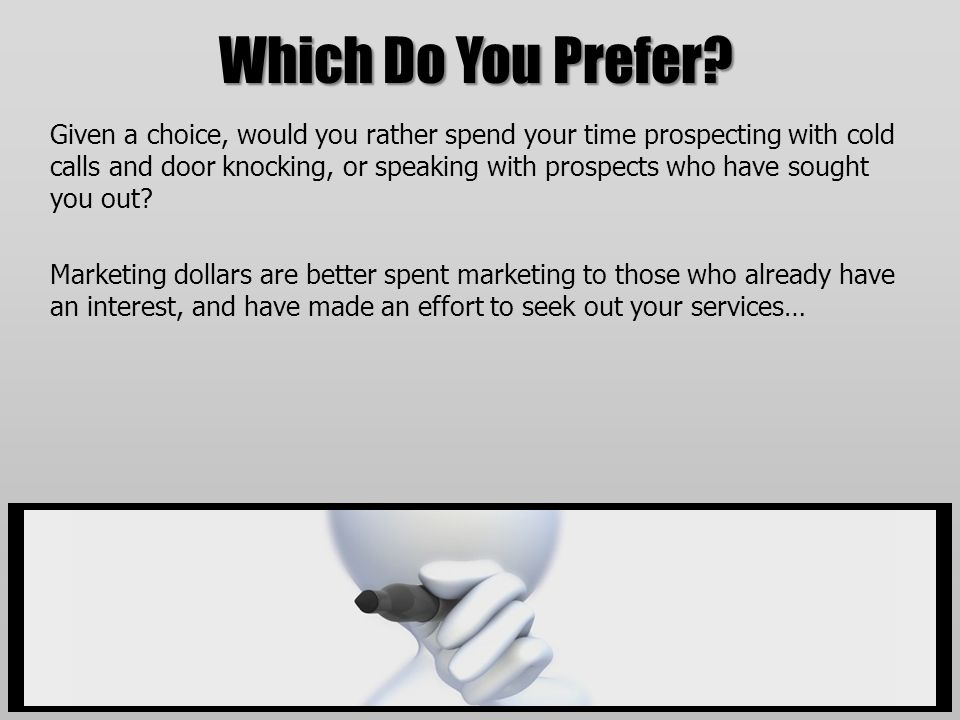 Which Do You Prefer? Given a choice, would you rather spend your time prospecting with cold calls and door knocking, or speaking with prospects who ha