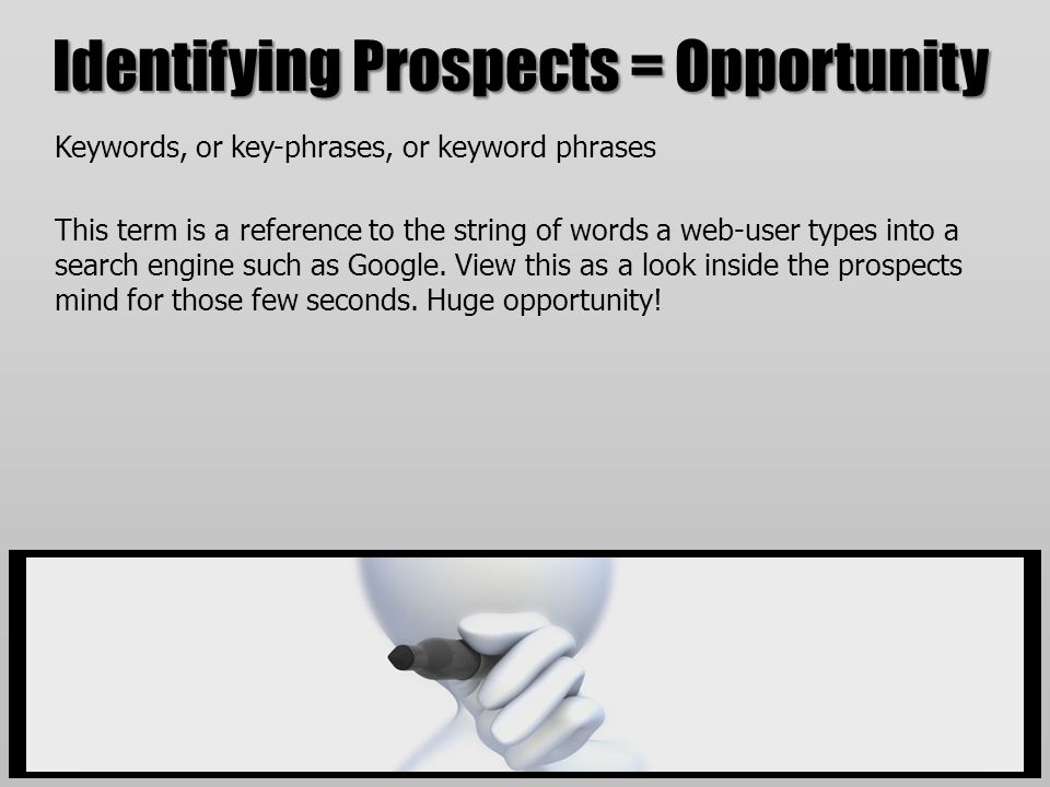 Identifying Prospects = Opportunity Keywords, or key-phrases, or keyword phrases This term is a reference to the string of words a web-user types into