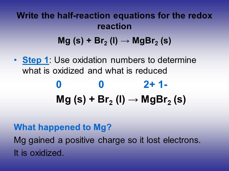 Write the half-reaction equations for the redox reaction Mg (s) + Br 2 (l) MgBr 2 (s) Step 1: Use oxidation numbers to determine what is oxidized and