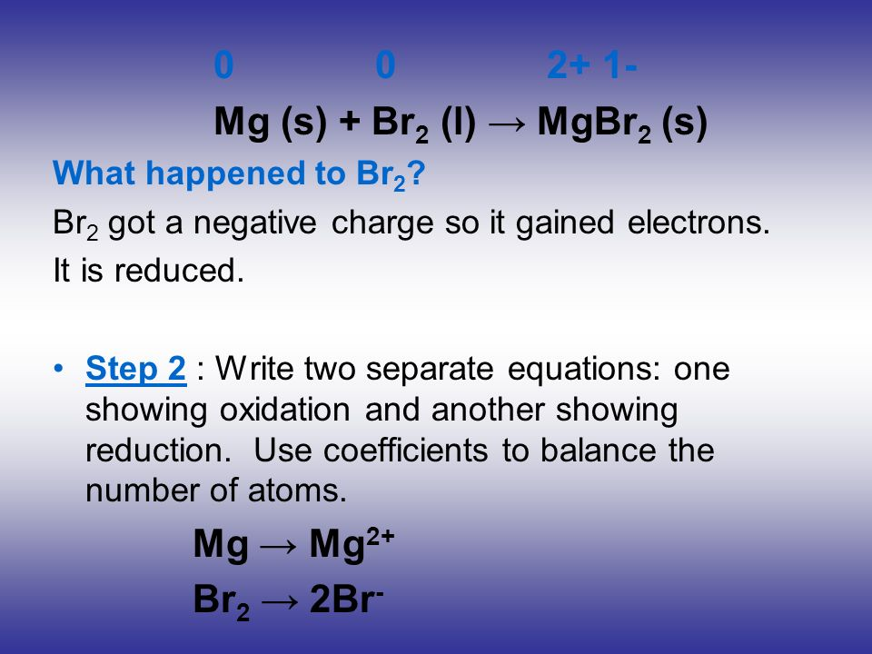 0 0 2+ 1- Mg (s) + Br 2 (l) MgBr 2 (s) What happened to Br 2 ? Br 2 got a negative charge so it gained electrons. It is reduced. Step 2 : Write two se