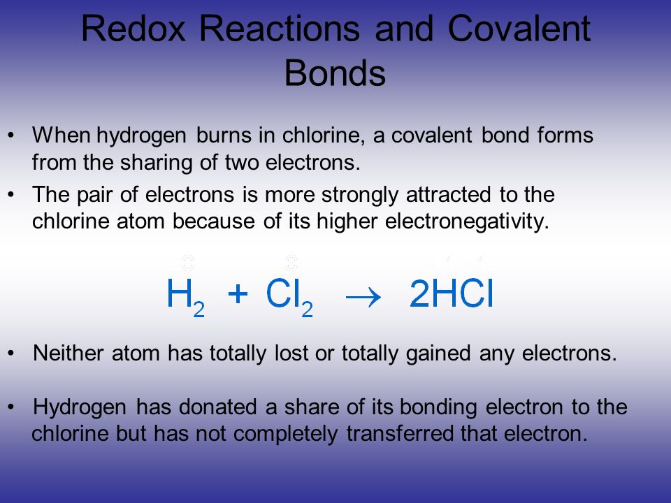 Redox Reactions and Covalent Bonds When hydrogen burns in chlorine, a covalent bond forms from the sharing of two electrons. The pair of electrons is