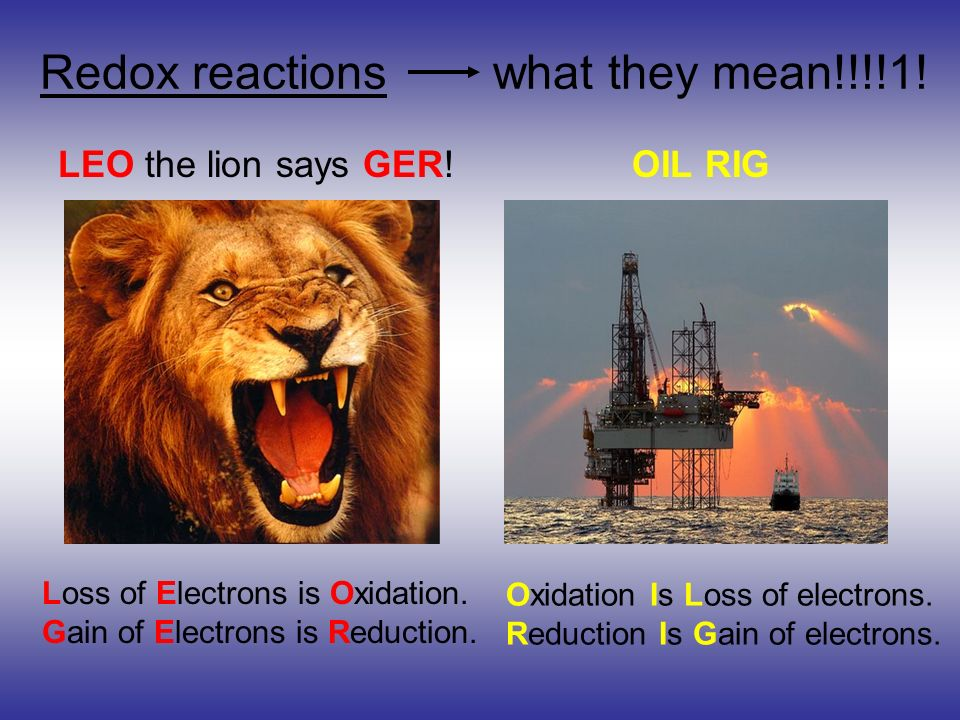 Redox reactions what they mean!!!!1! LEO the lion says GER! OIL RIG Loss of Electrons is Oxidation. Gain of Electrons is Reduction. Oxidation Is Loss