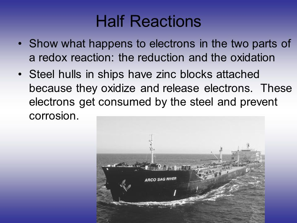 Half Reactions Show what happens to electrons in the two parts of a redox reaction: the reduction and the oxidation Steel hulls in ships have zinc blo