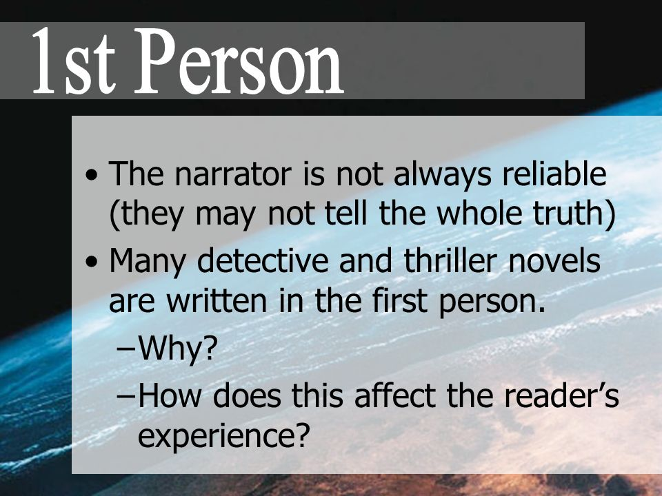 The narrator is not always reliable (they may not tell the whole truth) Many detective and thriller novels are written in the first person.