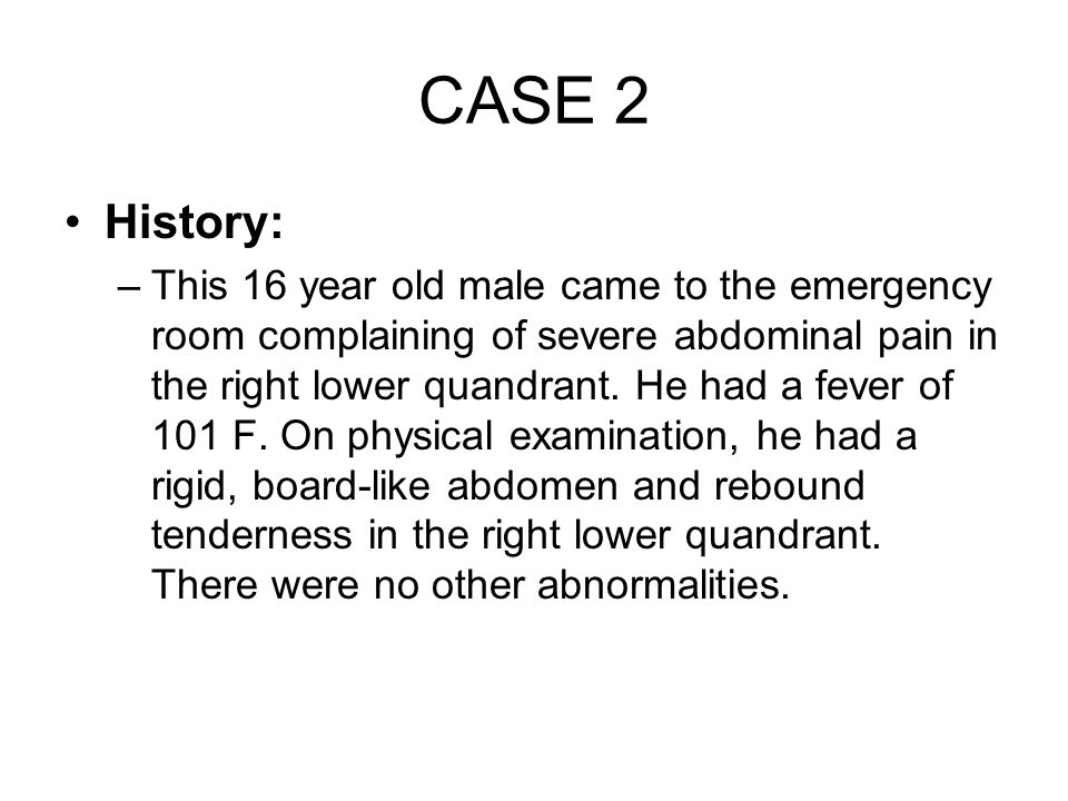 CASE 2 History: –This 16 year old male came to the emergency room complaining of severe abdominal pain in the right lower quandrant. He had a fever of