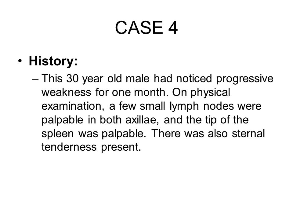 CASE 4 History: –This 30 year old male had noticed progressive weakness for one month. On physical examination, a few small lymph nodes were palpable
