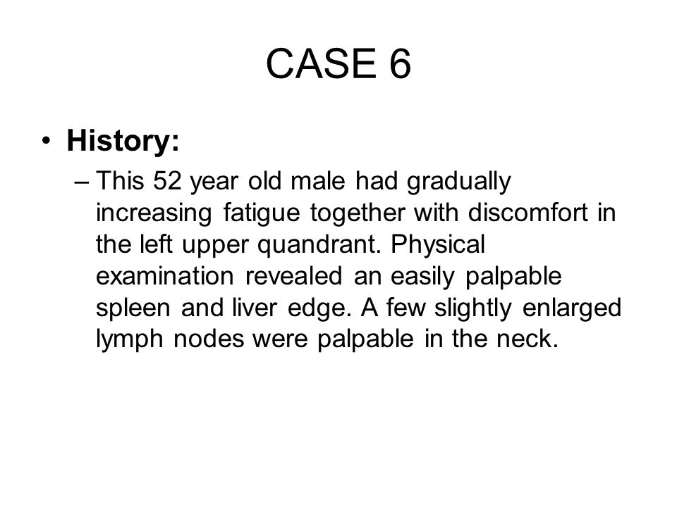 CASE 6 History: –This 52 year old male had gradually increasing fatigue together with discomfort in the left upper quandrant. Physical examination rev