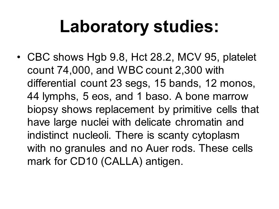 Laboratory studies: CBC shows Hgb 9.8, Hct 28.2, MCV 95, platelet count 74,000, and WBC count 2,300 with differential count 23 segs, 15 bands, 12 mono