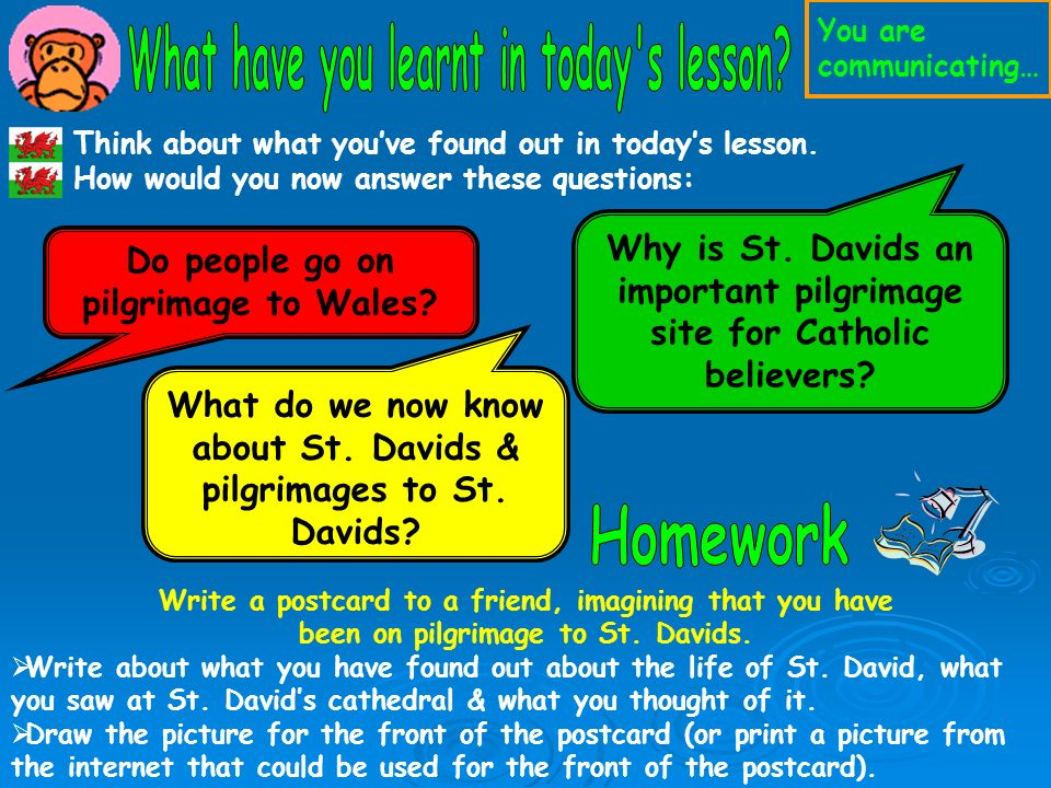 Think about what youve found out in todays lesson. How would you now answer these questions: Do people go on pilgrimage to Wales? Why is St. Davids an
