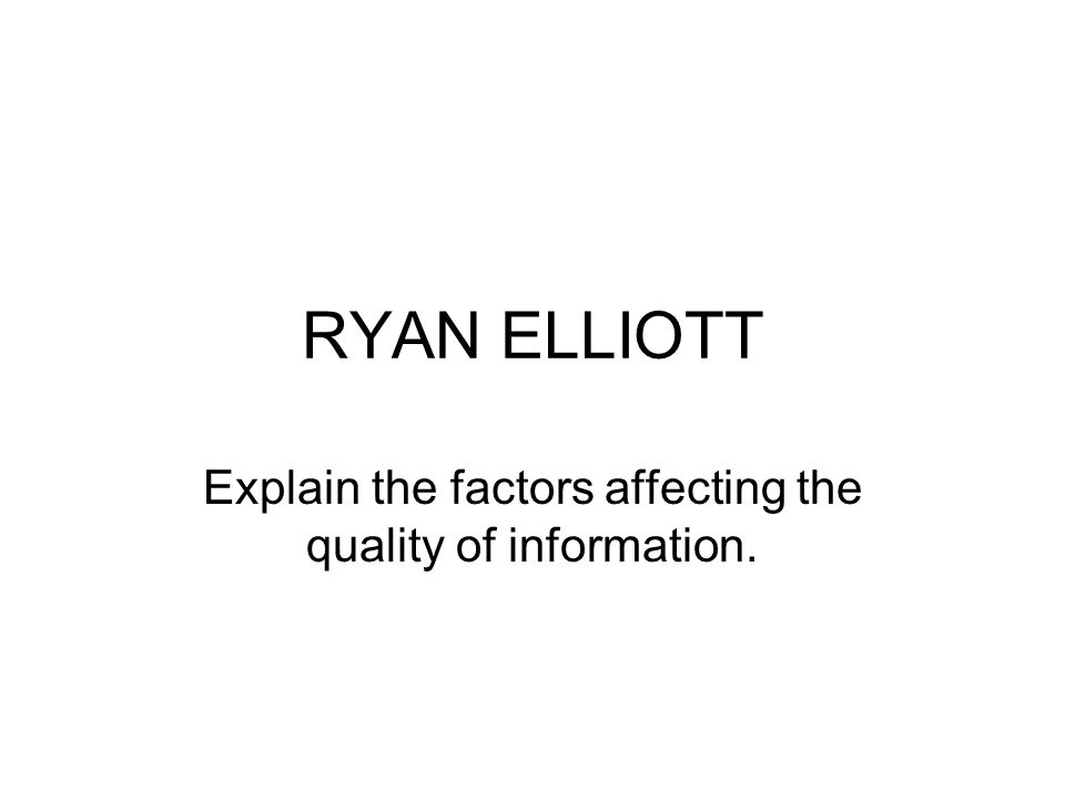 RYAN ELLIOTT Explain the factors affecting the quality of information.
