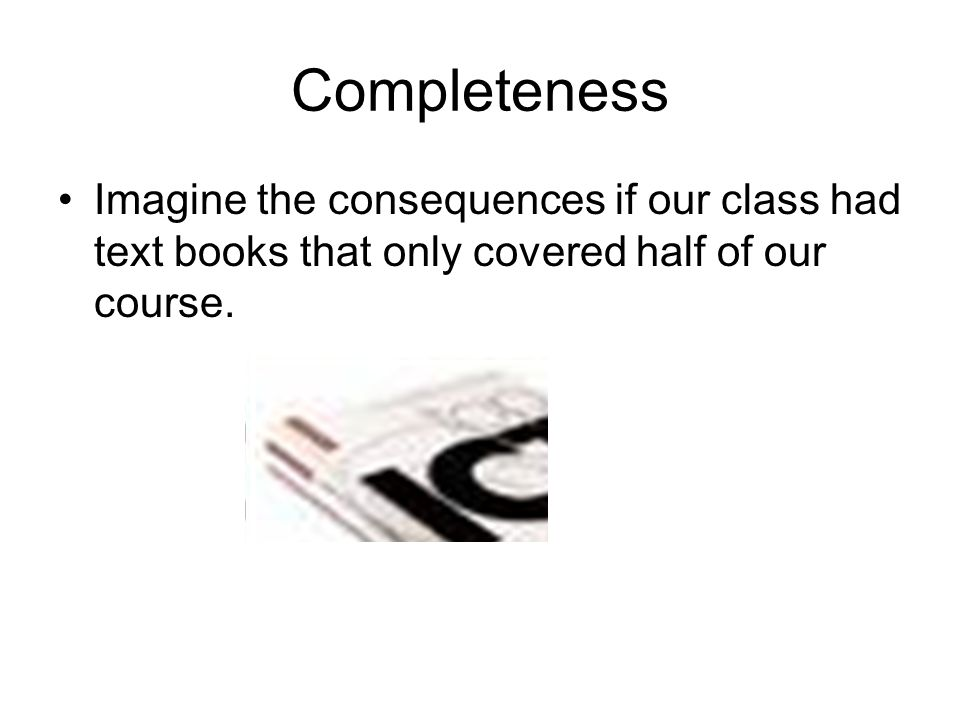 Completeness Imagine the consequences if our class had text books that only covered half of our course.