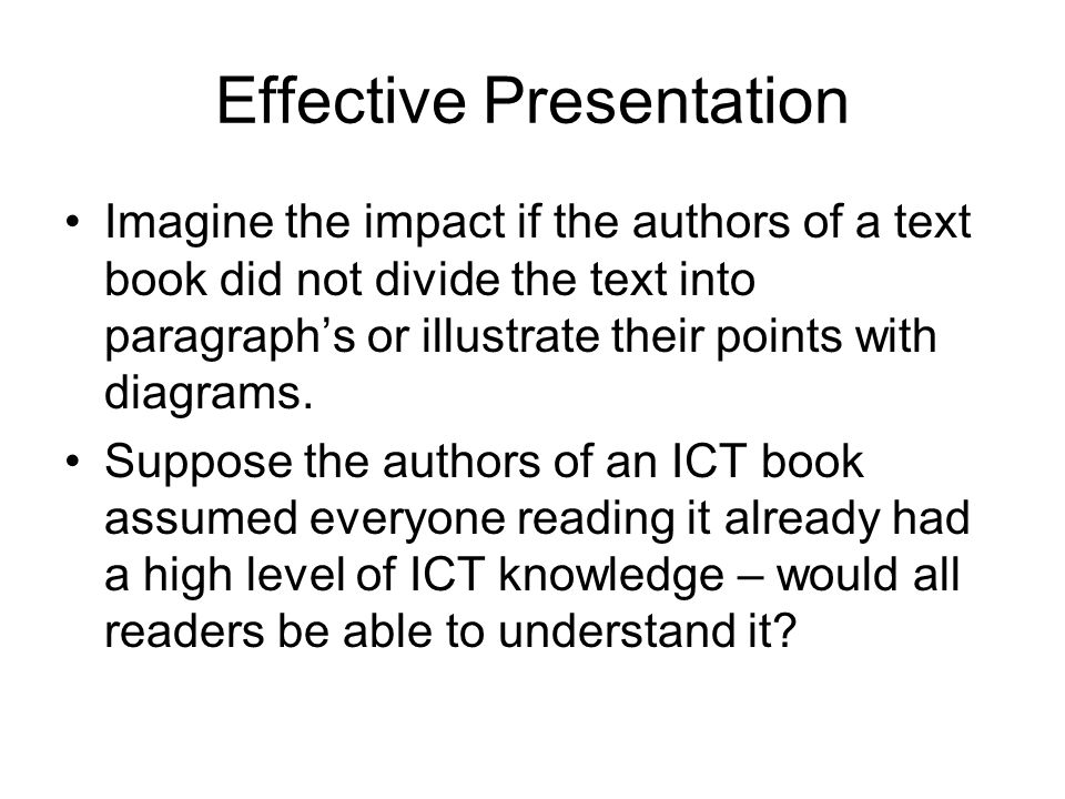 Effective Presentation Imagine the impact if the authors of a text book did not divide the text into paragraphs or illustrate their points with diagrams.