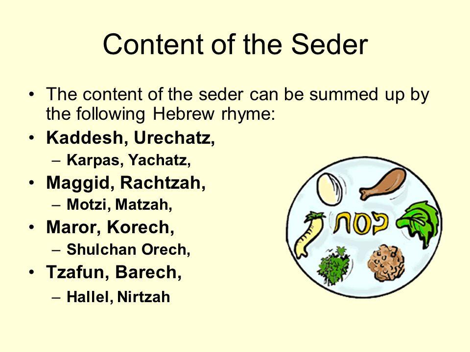 Content of the Seder The content of the seder can be summed up by the following Hebrew rhyme: Kaddesh, Urechatz, –Karpas, Yachatz, Maggid, Rachtzah, –Motzi, Matzah, Maror, Korech, –Shulchan Orech, Tzafun, Barech, –Hallel, Nirtzah