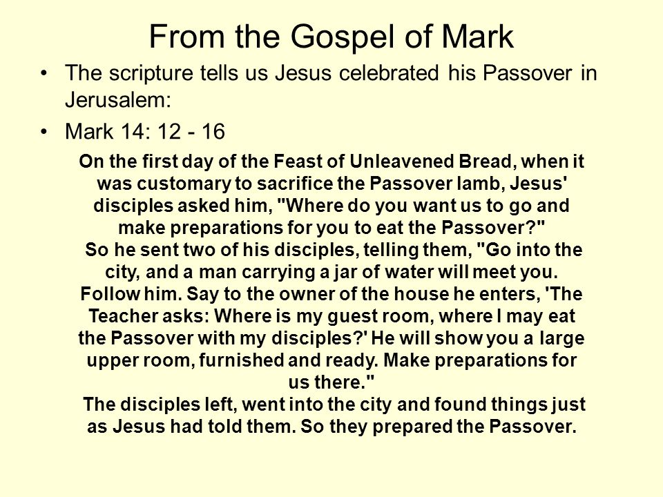 From the Gospel of Mark The scripture tells us Jesus celebrated his Passover in Jerusalem: Mark 14: 12 - 16 On the first day of the Feast of Unleavene