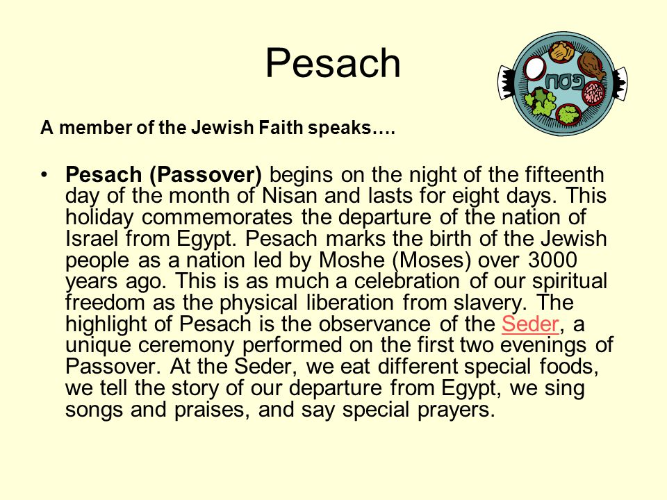 Pesach A member of the Jewish Faith speaks…. Pesach (Passover) begins on the night of the fifteenth day of the month of Nisan and lasts for eight days