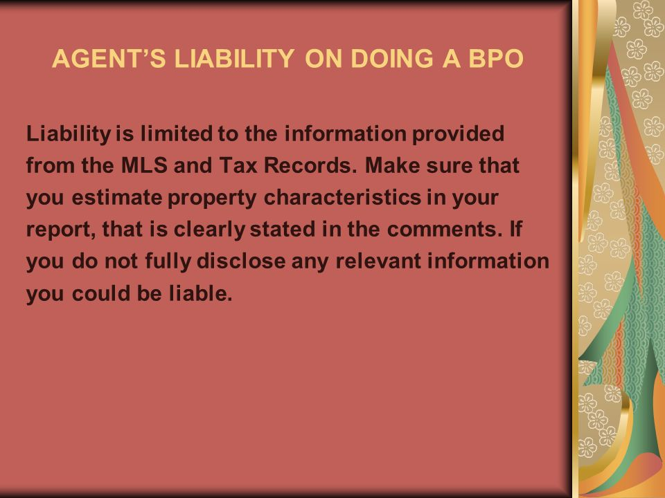 AGENTS LIABILITY ON DOING A BPO Liability is limited to the information provided from the MLS and Tax Records.