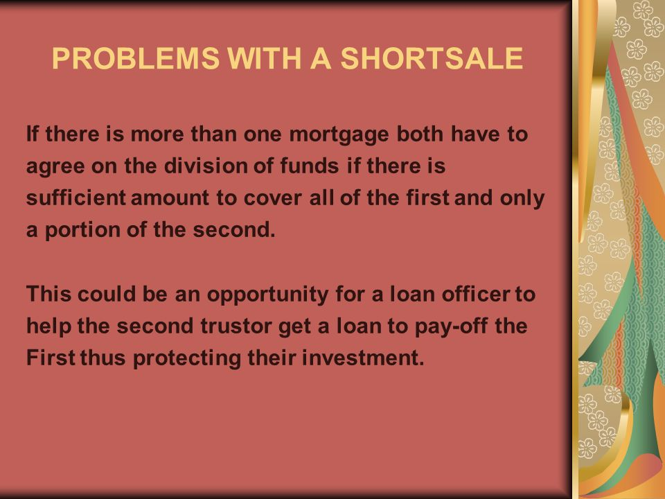 PROBLEMS WITH A SHORTSALE If there is more than one mortgage both have to agree on the division of funds if there is sufficient amount to cover all of the first and only a portion of the second.