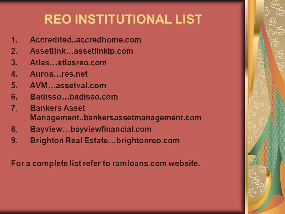 REO INSTITUTIONAL LIST 1.Accredited..accredhome.com 2.Assetlink…assetlinklp.com 3.Atlas…atlasreo.com 4.Auroa…res.net 5.AVM…assetval.com 6.Badisso…badisso.com 7.Bankers Asset Management..bankersassetmanagement.com 8.Bayview…bayviewfinancial.com 9.Brighton Real Estate…brightonreo.com For a complete list refer to ramloans.com website.