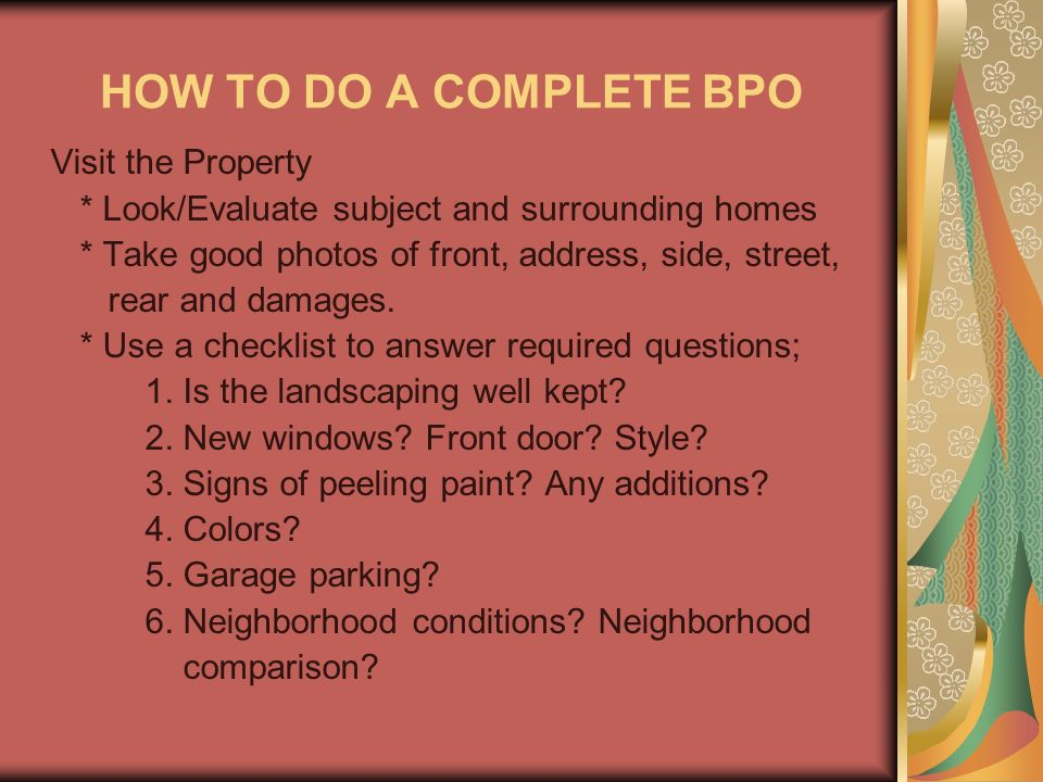 HOW TO DO A COMPLETE BPO Visit the Property * Look/Evaluate subject and surrounding homes * Take good photos of front, address, side, street, rear and damages.