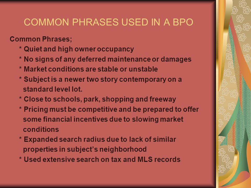 COMMON PHRASES USED IN A BPO Common Phrases; * Quiet and high owner occupancy * No signs of any deferred maintenance or damages * Market conditions are stable or unstable * Subject is a newer two story contemporary on a standard level lot.