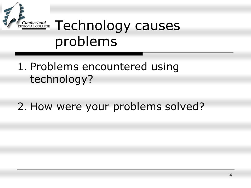 4 Technology causes problems 1.Problems encountered using technology? 2.How were your problems solved?