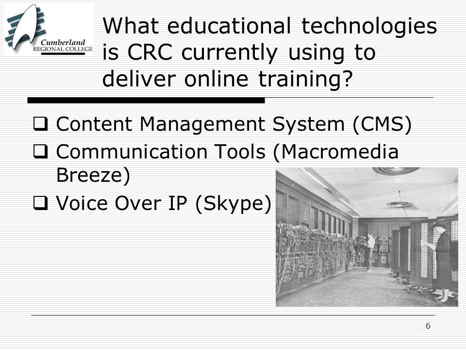 6 What educational technologies is CRC currently using to deliver online training? Content Management System (CMS) Communication Tools (Macromedia Bre