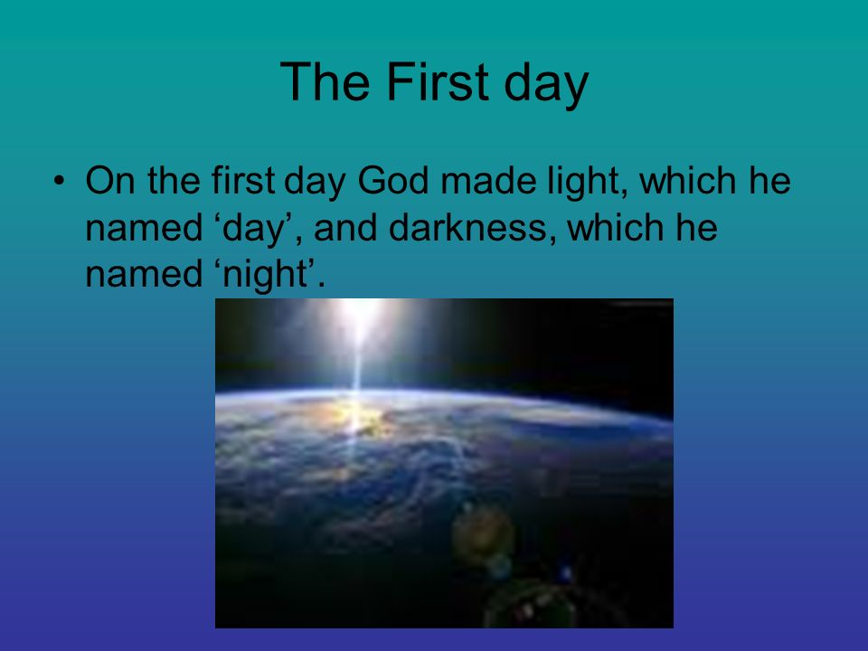 The First day On the first day God made light, which he named day, and darkness, which he named night.