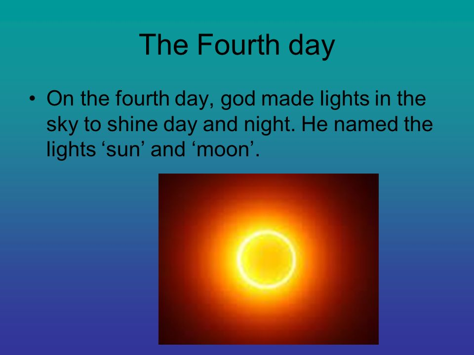 The Fourth day On the fourth day, god made lights in the sky to shine day and night. He named the lights sun and moon.