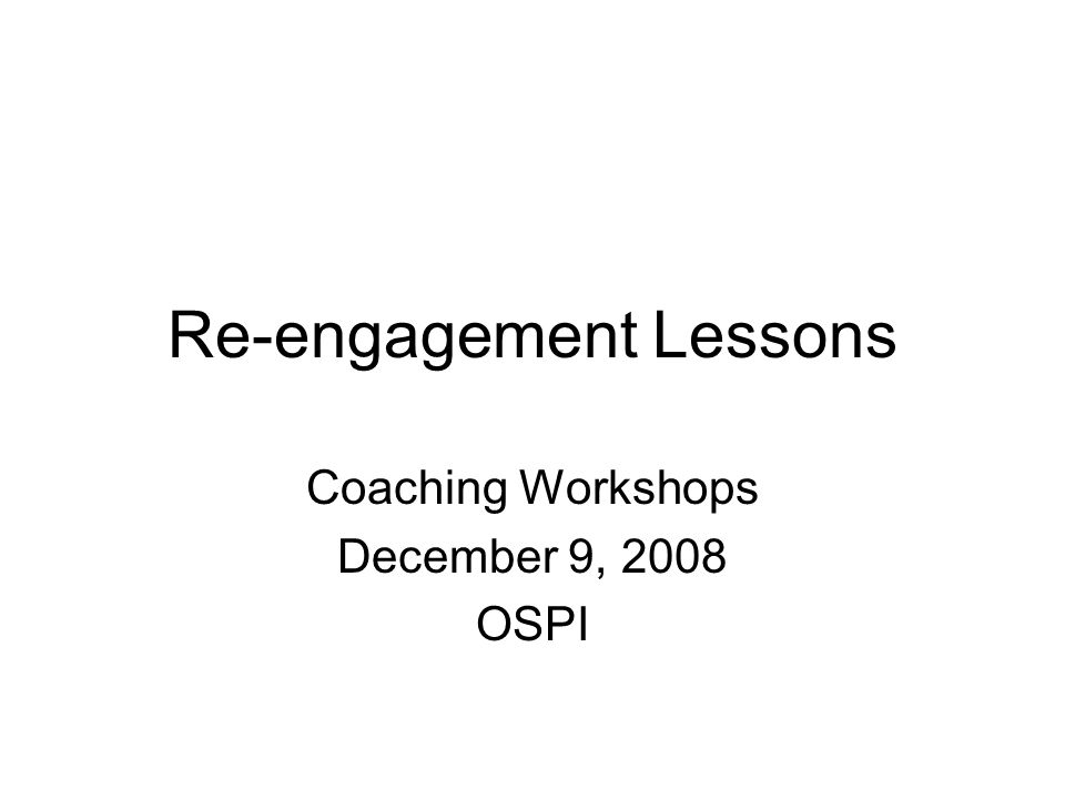 Re-engagement Lessons Coaching Workshops December 9, 2008 OSPI
