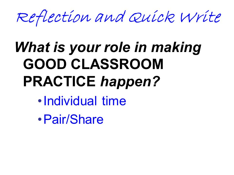Reflection and Quick Write What is your role in making GOOD CLASSROOM PRACTICE happen? Individual time Pair/Share