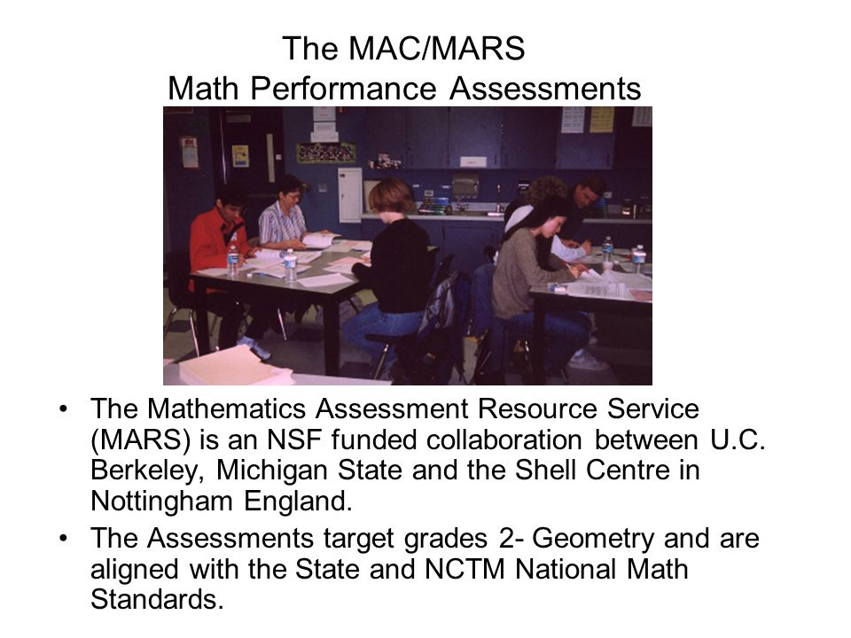 The MAC/MARS Math Performance Assessments The Mathematics Assessment Resource Service (MARS) is an NSF funded collaboration between U.C. Berkeley, Mic